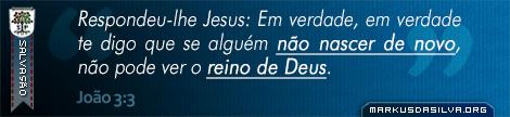 Salvação » João 3:3 » Respondeu-lhe Jesus: Em verdade, em verdade te digo que se alguém não nascer de novo, não pode ver o reino de Deus.   markusdasilva.org