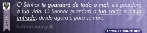 Coragem » Salmos 121:7-8 » O Senhor te guardará de todo o mal; ele guardará a tua vida. 8 O Senhor guardará a tua saída e a tua entrada, desde agora e para sempre. | markusdasilva.org