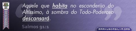 Descanso » Salmos 91:1 » Aquele que habita no esconderijo do Altíssimo, à sombra do Todo-Poderoso descansará. | markusdasilva.org
