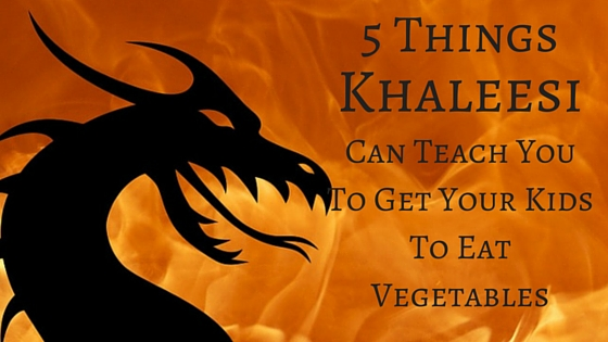 5 Things Khaleesi Can Teach You To Get Your Kids To Eat Vegetables
