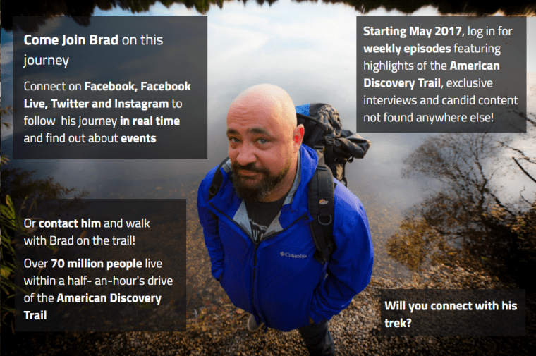 Come Join Brad on this journey.  Connect on Facebook, Facebook Live, Twitter and Instagram to follow his journey in real time and find out about events.  Or contact him and walk with Brad on the trail!  over 70 million people live within a half an hour drive of the American Discovery Trail.  Starting in May, 2017 log in for weekly episodes featuring highlights from the trail, exclusive intervies and candid content not found anywhere else!