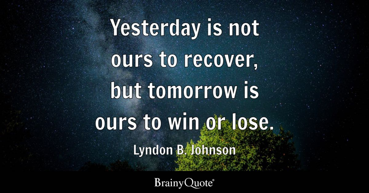 Yesterday Is Not Ours To Recover, But Tomorrow Is Ours To
