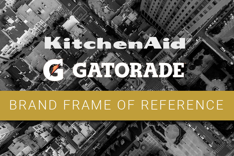 Brand Frame of Reference definition. Talking about KitchenAid and Gatorade.