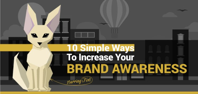 10 Simple Ways To Increase Your Brand Awareness. Staring Fen.