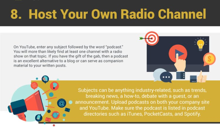 "8. Host Your Own Radio Channel. On YouTube, enter any subject followed by the word ""podcast."" You will more than likely find at least one channel with a radio show on that topic. If you have the gift of the gab, then a podcast is an excellent alternative to a blog or can serve as companion material to your written posts. Subjects can be anything industry-related, such as trends, breaking news, a how-to, debate with a guest, or an announcement. Upload podcasts on both your company site and YouTube. Make sure the podcast is listed in podcast directories such as iTunes, PocketCasts, and Spotify."