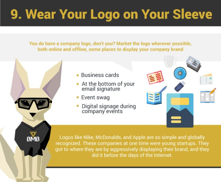 7. Wear Your Logo On Your Sleeve. You do have a company logo, don't you? Market the logo wherever possible, both online and offline, some places to display your company brand: On your email signature. Logos like Nike, McDonalds, and Apple are so simple and globally recognized. These companies at one time were young startups. They got to where they are by aggressively displaying their brand, and they did it before the days of the Internet.