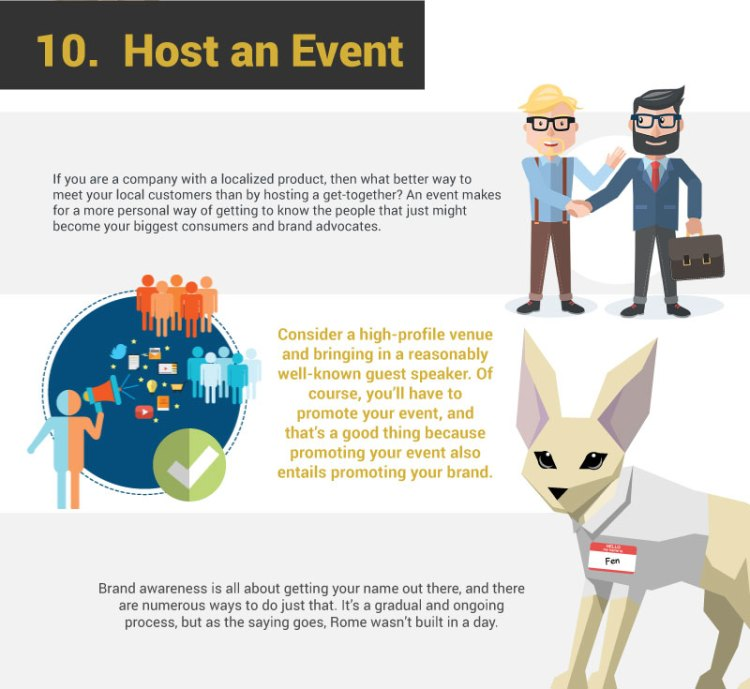10. Host and Event. If you are a company with a localized product, then what better way to meet your local customers than by hosting a get-together? An event makes for a more personal way of getting to know the people that just might become your biggest consumers and brand advocates. Consider a high-profile venue and bringing in a reasonably well-known guest speaker. Of course, you'll have to promote your event, and that's a good thing because promoting your event also entails promoting your brand. Brand awareness is all about getting your name out there, and there are numerous ways to do just that. It's a gradual and ongoing process, but as the saying goes, Rome wasn't built in a day.
