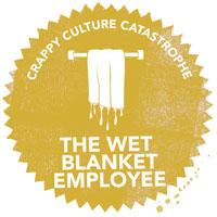 Crappy Culture Catastrophe The Wet Blanket Employee
