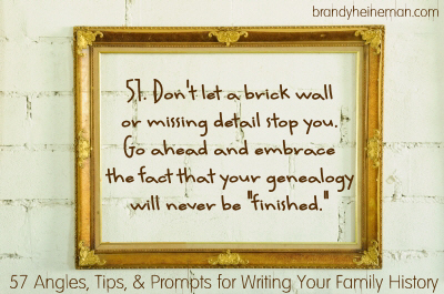 51. Don't let a brick wall or missing detail stop you. Go ahead and embrace the fact that your genealogy will never be