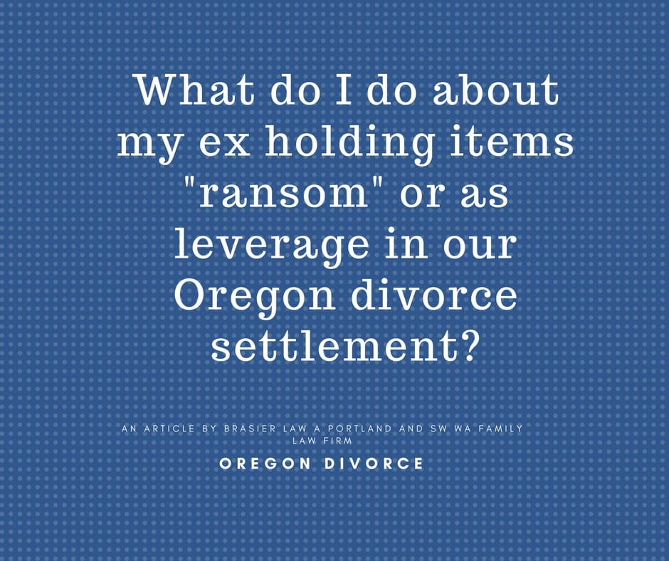 Oregon Divorce: What to do When Your Ex Holds Items for Ransom