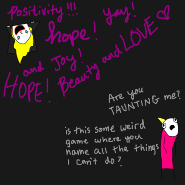 Positivity, hope, joy! -- Are you taunting me? Is this a weird game where you name all the things I can't do?