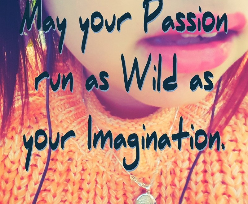 May your Passion run as Wild as your Imagination