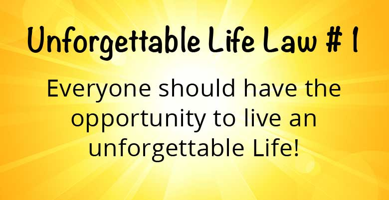 Unforgettable Life Law #1 Everyone should have the opportunity to live an unforgettable Life!