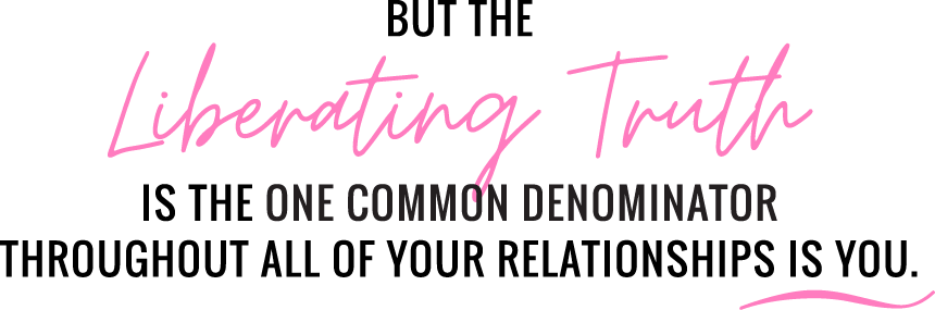 But the Liberating Truth is the one common denominator throughout all of your relationships is you.