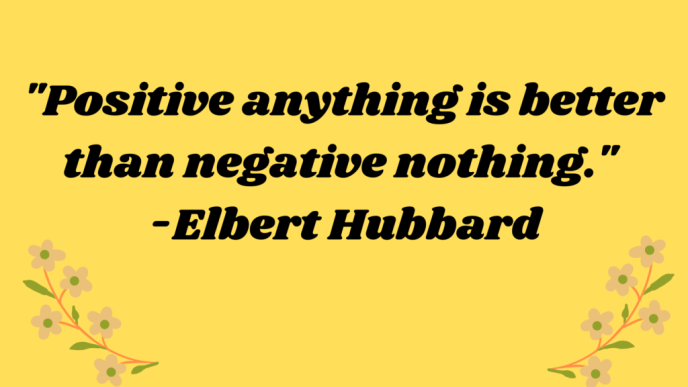 Positive anything is better than negative nothing. Quote by American Writer Elbert Hubbard