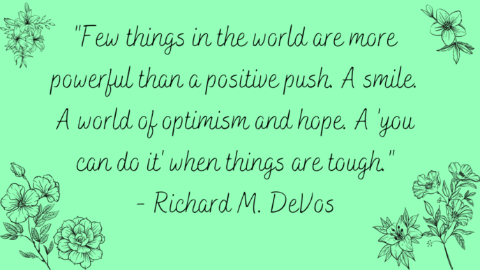 Few things in the world are more powerful than a positive push. A smile. A world of optimism and hope. A 'you can do it' when things are tough. Positive Quote by Richard M. DeVos