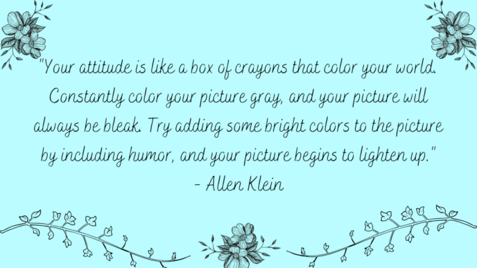 Your attitude is like a box of crayons that color your world. Constantly color your picture gray, and your picture will always be bleak. Try adding some bright colors to the picture by including humor, and your picture begins to lighten up. Positive Quote by Allen Klein