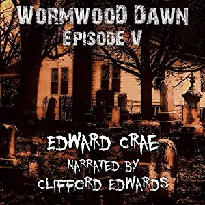 Audiobook: Wormwood Dawn Episode V by Edward Crae (Narrated by Clifford Edwards)