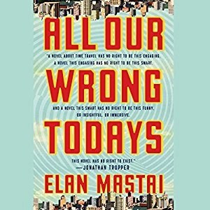 Audiobook: All Our Wrong Todays: A Novel by Elan Mastai