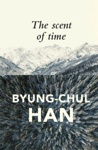 The Scent of Time: A Philosophical Essay on the Art of Lingering - Byung-Chul Han