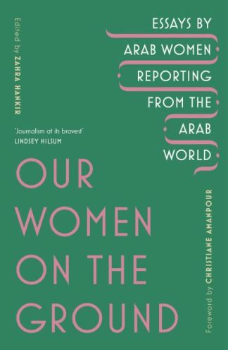 Our Women on the Ground: Arab Women Reporting from the Arab World - Zahra Hankir