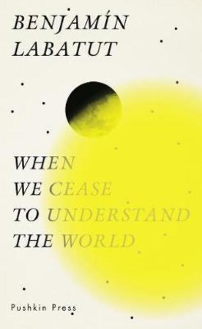 When We Cease to Understand the World - Benjamin Labatut