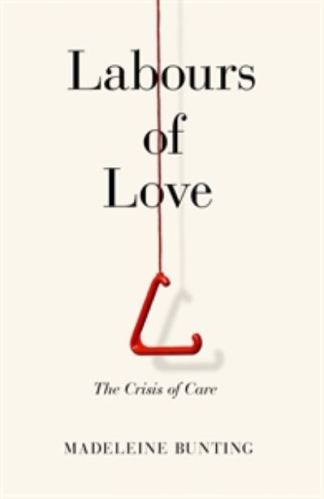 Labours of Love: The Crisis of Care - Madeleine Bunting