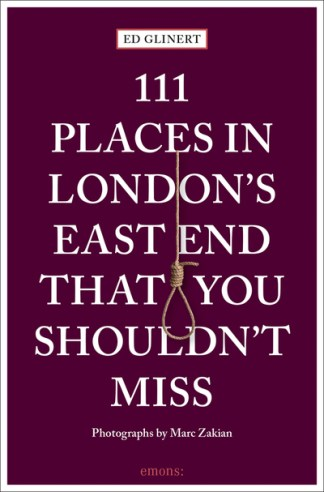 111 Places in London's East End That You Shouldn't Miss - Ed Glinert