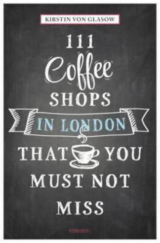 111 Coffee Shops in London That You Must Not Miss - Kirstin von Glasow