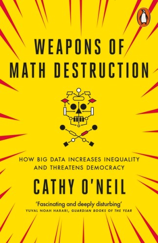 Weapons of Math Destruction: How Big Data Increases Inequality and Threatens Dem - Cathy O'Neil