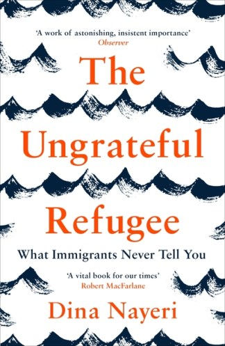 Ungrateful Refugee: What Immigrants Never Tell You - Dina Nayeri
