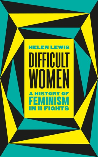 Difficult Women: A History of Feminism in 11 Fights - Helen Lewis
