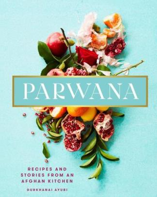 Parwana: Recipes and stories from an Afghan kitchen - Durkhanai Ayubi