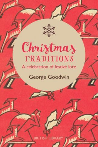 Christmas Traditions: A Celebration of Christmas Lore - George Goodwin
