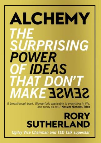 Alchemy: The Surprising Power of Ideas That Don't Make Sense - Rory Sutherland
