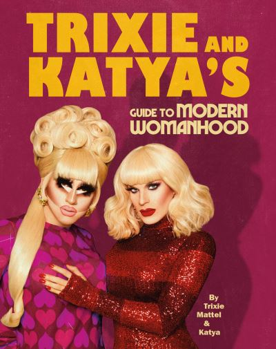 Trixie & Katya's guide to modern womanhood - Trixie Mattel