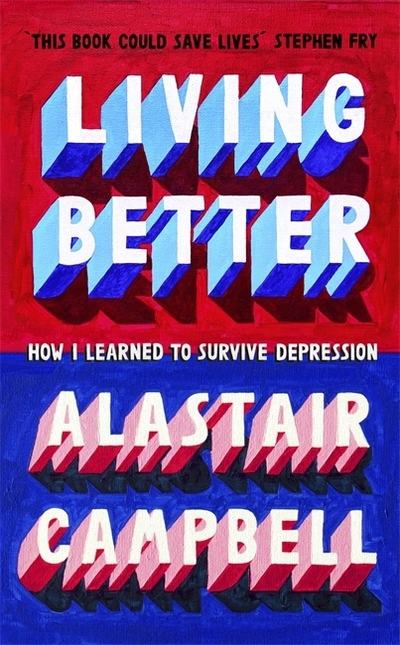 Living Better: How I Learned to Survive Depression - Alastair Campbell