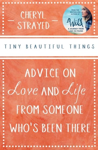 Tiny Beautiful Things: Advice on Love and Life from Someone Who's Been There - Cheryl Strayed