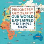 Prisoners of Geography: Our World Explained in 12 Simple Maps - Tim Marshall