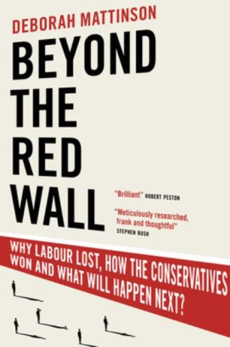 Beyond the Red Wall: Why Labour Lost, How the Conservatives Won and What Will Ha - Deborah Mattinson