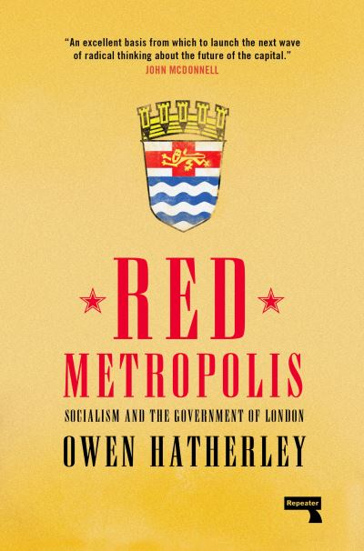 Red Metropolis: Socialism and the Government of London - Owen Hatherley