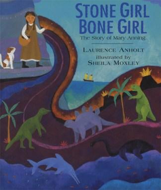 Stone Girl Bone Girl: The Story of Mary Anning of Lyme Regis - Laurence Anholt