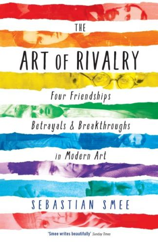 The Art of Rivalry: Four Friendships, Betrayals, and Breakthroughs in Modern Art - Sebastian Smee