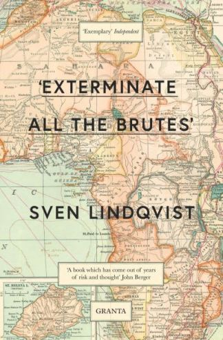 Exterminate All The Brutes: One Man's Odyssey Into The Heart Of Darkness And The - Sven Lindqvist