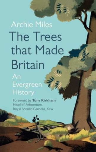 The Trees That Made Britain - Miles Archie