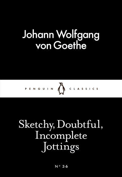 Sketchy, Doubtful, Incomplete Jottings - Johann Wolfgang Goethe