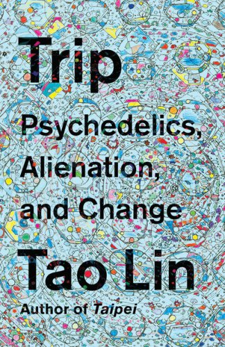 Trip: Psychedelics, Alienation, and Change - Tao Lin