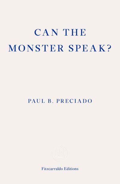 Can the Monster Speak? - Paul B. Preciado