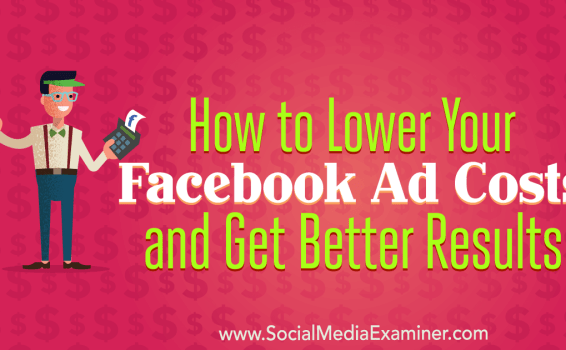 How to Lower Your Facebook Ad Costs and Get Better Results