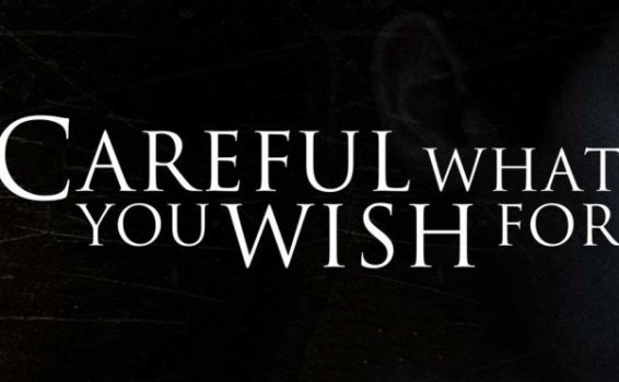 Be Careful What You Wish For It Just Might Come True!!